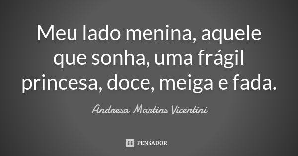 Meu lado menina, aquele que sonha, uma frágil princesa, doce, meiga e fada.... Frase de Andresa Martins Vicentini.