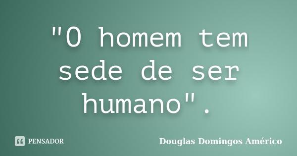"""""""O homem tem sede de ser humano"""".... Frase de Douglas Domingos Américo."""
