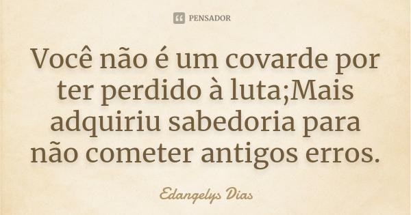 Você não é um covarde por ter perdido à luta;Mais adquiriu sabedoria para não cometer antigos erros.... Frase de Edangelys Dias.
