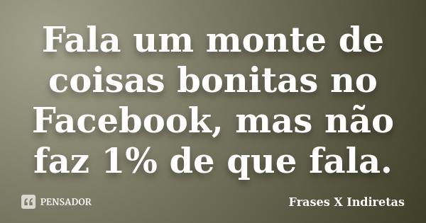 Fala Um Monte De Coisas Bonitas No Facebook,Mas Não Faz 1% De Que Fala..... Frase de Frases X Indiretas.