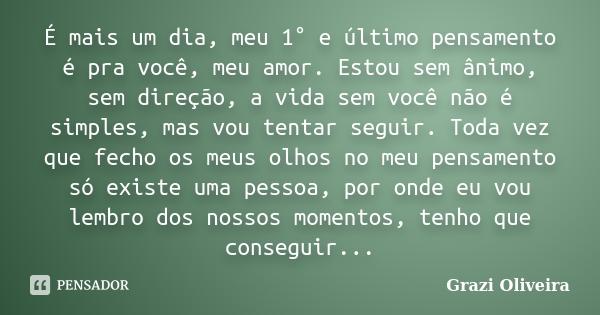 È mais um dia, meu 1° e último pensamento é pra você meu amor,estou sem ânimo, sem direção, a vida sem vc não é simples, mas vou tentar seguir, toda vez q fecho... Frase de Grazi Oliveira.