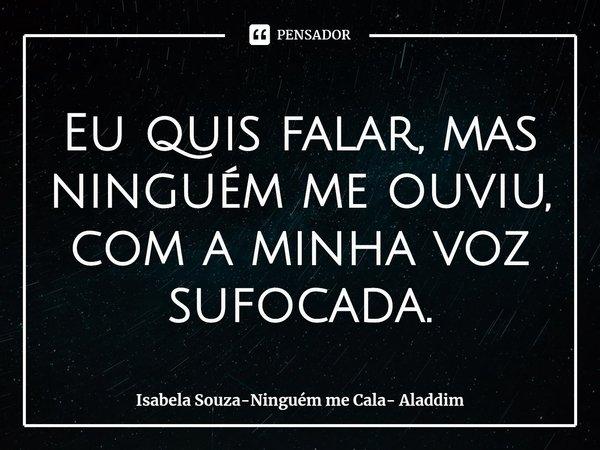 Eu quis falar, mas ninguém me ouviu Com minha voz sufocada... Frase de Isabela Souza (cantora).