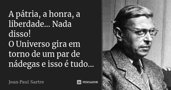 A pátria, a honra, a liberdade...Nada disso! O Universo gira em torno de um par de nádegas e isso é tudo...... Frase de Jean-Paul Sartre.
