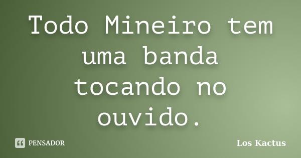 Todo Mineiro tem uma banda tocando no ouvido.... Frase de Los Kactus.