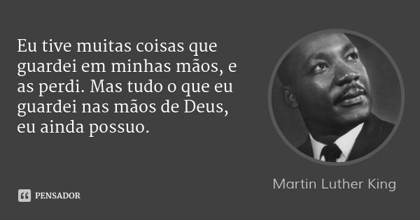 Martin Luther King: Eu Tive Muitas Coisas Que Guardei Em