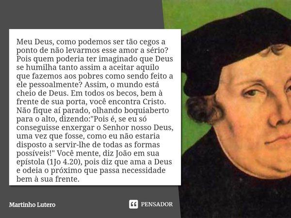 Meu Deus, como podemos ser tão cegos a ponto de não levarmos esse amor a sério? Pois quem poderia ter imaginado que Deus se humilha tanto assim a aceitar aquil... Frase de Martinho Lutero.
