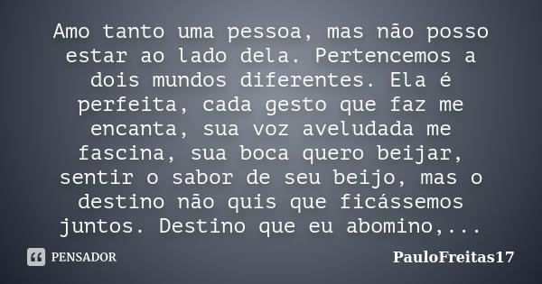 Amo tanto uma pessoa, mas não posso estar ao lado dela. Pertencemos a dois mundos diferentes. Ela é perfeita, cada gesto que faz me encanta, sua voz aveludada m... Frase de PauloFreitas17.