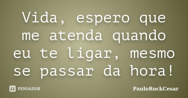 Vida,espero que me atenda quando eu te ligar!!!!.. ''Mesmo se passar da hora!!!!'''... Frase de PauloRockCesar.