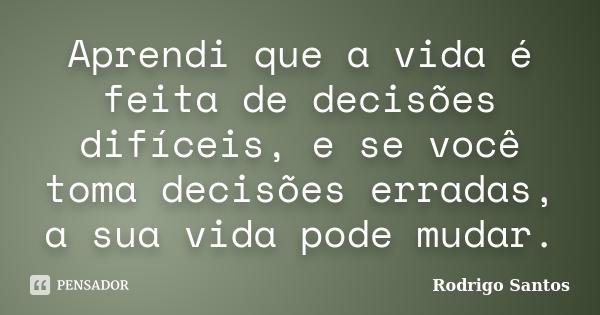 Aprendi que a vida é feita de decisões dificeis e se você toma decisões erradas a sua vida pode mudar.... Frase de Rodrigo Santos.