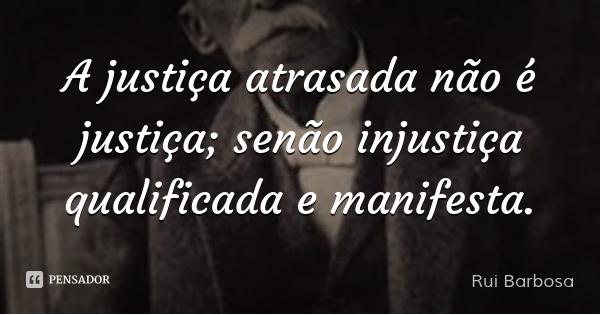 A justiça atrasada não é justiça; senão injustiça qualificada e manifesta.... Frase de Rui Barbosa.