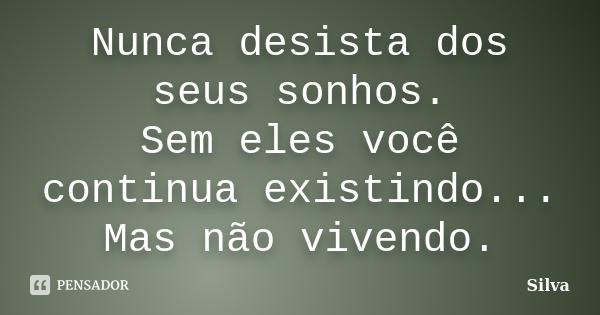 """"""" Nunca desista dos seus sonhos. Sem eles você continua existindo... Mas não vivendo.""""... Frase de Silva."""