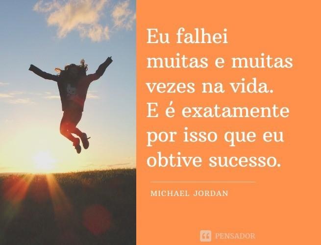 Eu falhei muitas e muitas vezes na vida. E é exatamente por isso que eu obtive sucesso.  Michael Jordan